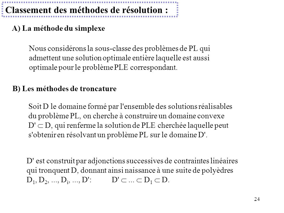 24 Classement des méthodes de résolution : Nous considérons la sous-classe des problèmes de PL qui admettent une solution optimale entière laquelle es