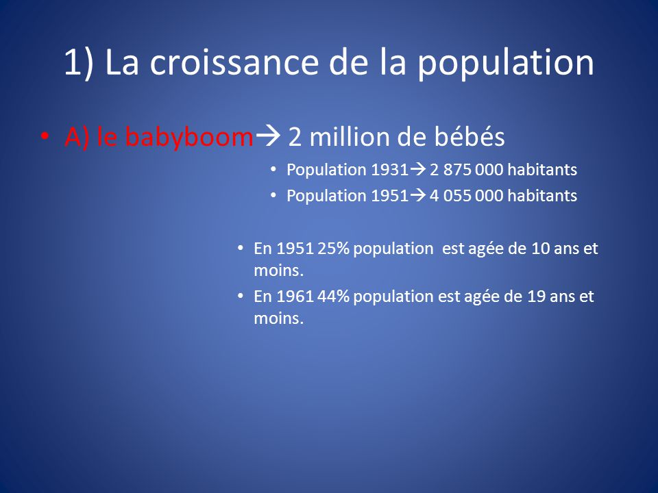 1) La croissance de la population A) le babyboom  2 million de bébés Population 1931  2 875 000 habitants Population 1951  4 055 000 habitants En 1951 25% population est agée de 10 ans et moins.