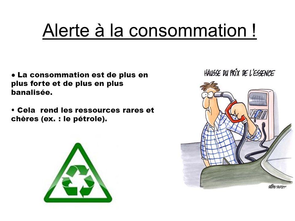 Alerte à la consommation ! ● La consommation est de plus en plus forte et de plus en plus banalisée. Cela rend les ressources rares et chères (ex. : l