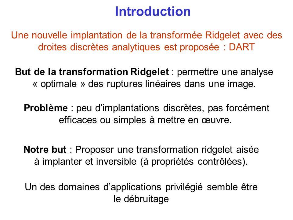 Introduction Une nouvelle implantation de la transformée Ridgelet avec des droites discrètes analytiques est proposée : DART But de la transformation