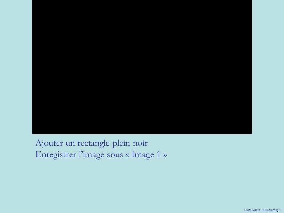 Franck Ardouin – IEN Strasbourg 7 Ajouter un rectangle plein noir Enregistrer l'image sous « Image 1 »