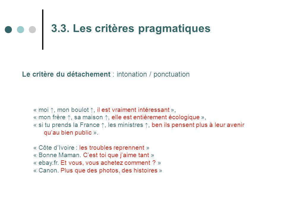 3.3. Les critères pragmatiques Le critère du détachement : intonation / ponctuation « moi ↑, mon boulot ↑, il est vraiment intéressant », « mon frère
