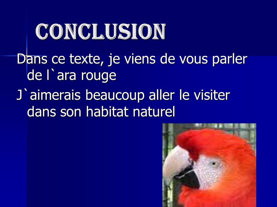 Conclusion Dans ce texte, je viens de vous parler de l`ara rouge J`aimerais beaucoup aller le visiter dans son habitat naturel