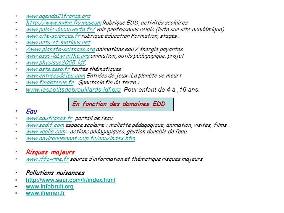 www.agenda21france.org http://www.mnhn.fr/museum Rubrique EDD, activités scolaireshttp://www.mnhn.fr/museum www.palais-decouverte.fr/ voir professeurs relais (liste sur site académique)www.palais-decouverte.fr/ www.cite-sciences.fr rubrique éducation Formation, stages…www.cite-sciences.fr www.arts-et-metiers.net /www.planete-sciences.org animations eau / énergie payantes/www.planete-sciences.org www.asso-labyrinthe.org animation, outils pédagogique, projetwww.asso-labyrinthe.org www.physique2005-idf.www.physique2005-idf www.asts.asso.fr toutes thématiqueswww.asts.asso.fr www.entreesdejeu.com Entrées de jeux :La planète se meurtwww.entreesdejeu.com www.findeterre.fr Spectacle fin de terre :www.findeterre.fr www.lespetitsdebrouillards-idf.org Pour enfant de 4 à,16 ans.www.lespetitsdebrouillards-idf.org En fonction des domaines EDD Eau www.eaufrance.fr portail de l'eauwww.eaufrance.fr www.sedif.com espace scolaire : mallette pédagogique, animation, visites, films…www.sedif.com www.veolia.com: actions pédagogiques, gestion durable de l'eauwww.veolia.com www.environnement.ccip.fr/eau/index.htm Risques majeurs www.iffo-rme.fr source d'information et thématique risques majeurswww.iffo-rme.fr Pollutions nuisances http://www.saur.com/fr/index.html www.infobruit.org www.ifremer.fr