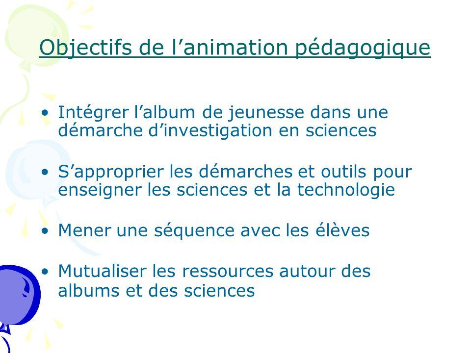 Objectifs de l'animation pédagogique Intégrer l'album de jeunesse dans une démarche d'investigation en sciences S'approprier les démarches et outils p