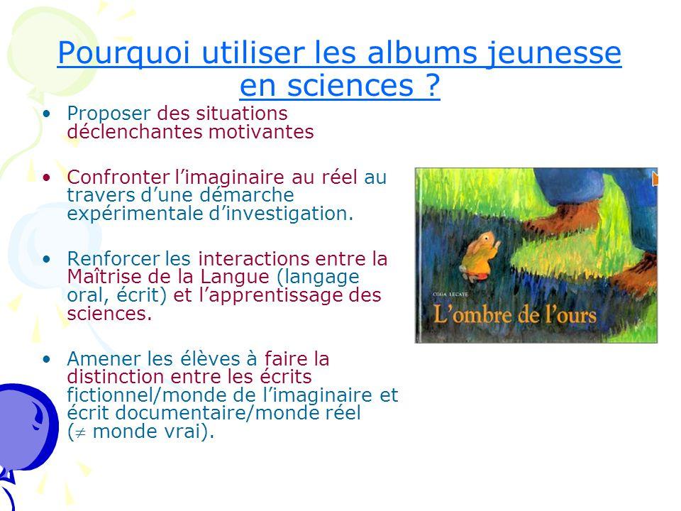 Pourquoi utiliser les albums jeunesse en sciences ? Proposer des situations déclenchantes motivantes Confronter l'imaginaire au réel au travers d'une