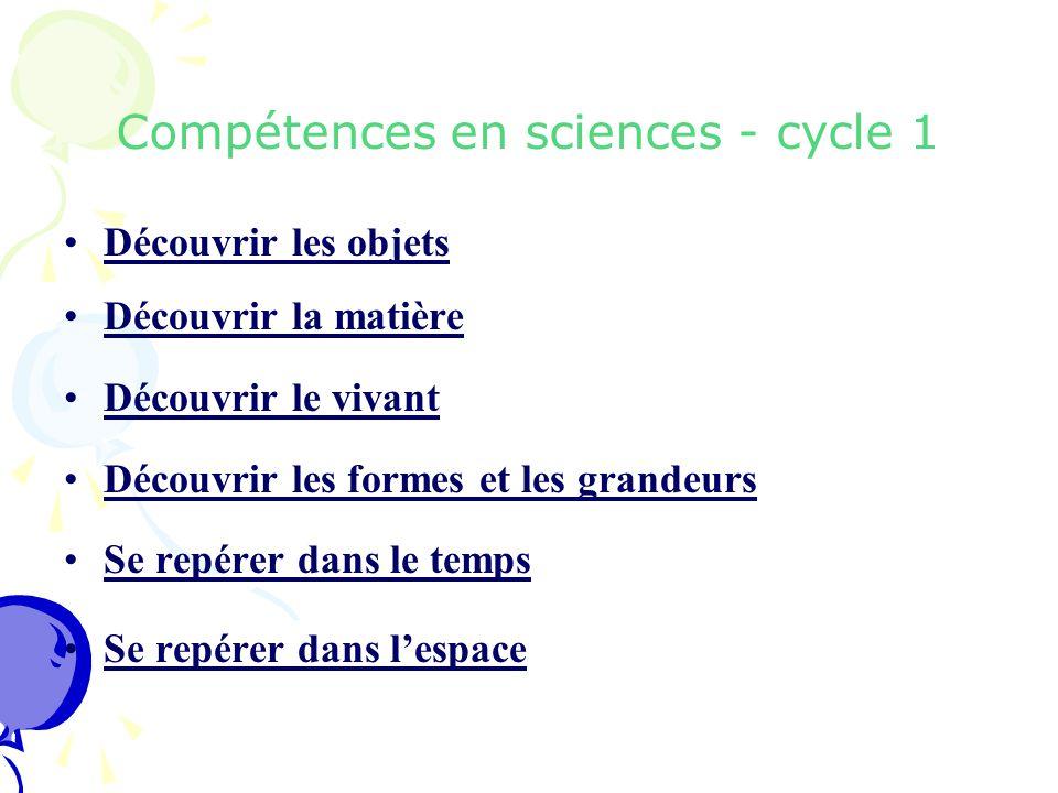 Compétences en sciences - cycle 1 Découvrir les objets Découvrir la matière Découvrir le vivant Découvrir les formes et les grandeurs Se repérer dans