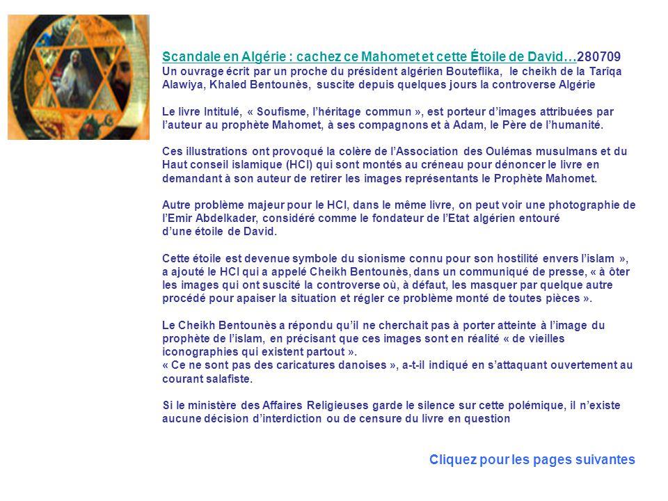 Scandale en Algérie : cachez ce Mahomet et cette Étoile de David…Scandale en Algérie : cachez ce Mahomet et cette Étoile de David…280709 Un ouvrage écrit par un proche du président algérien Bouteflika, le cheikh de la Tarîqa Alawiya, Khaled Bentounès, suscite depuis quelques jours la controverse Algérie Le livre Intitulé, « Soufisme, l'héritage commun », est porteur d'images attribuées par l'auteur au prophète Mahomet, à ses compagnons et à Adam, le Père de l'humanité.