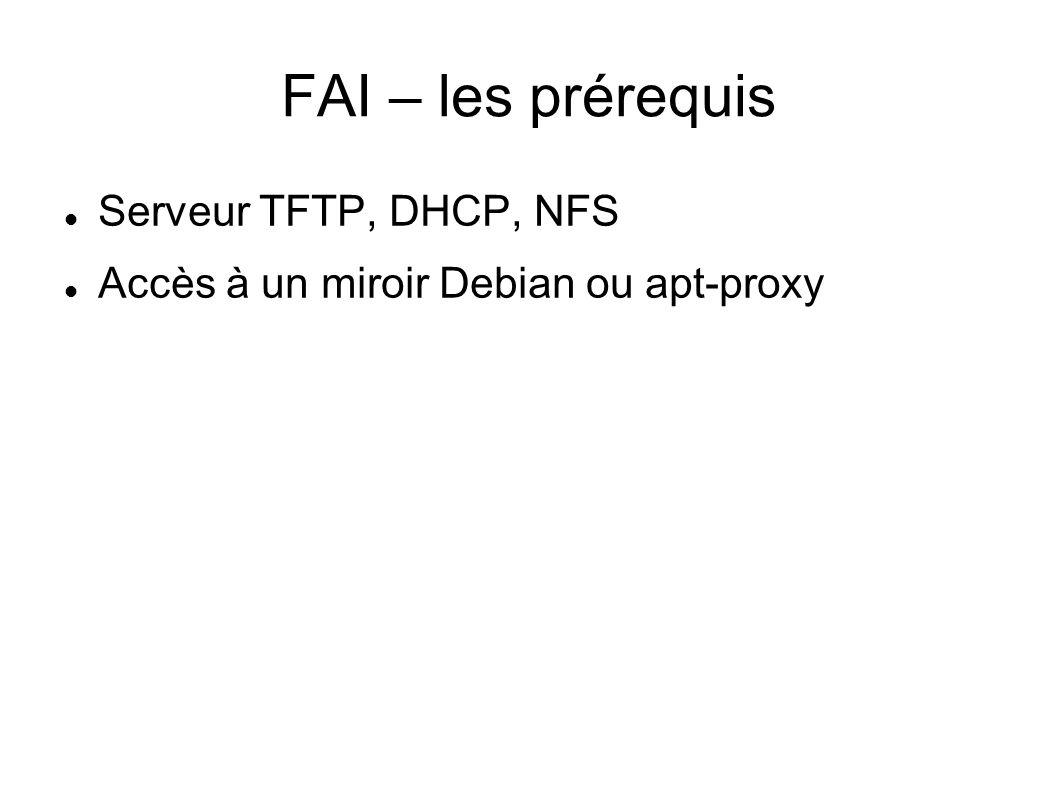 FAI – les prérequis Serveur TFTP, DHCP, NFS Accès à un miroir Debian ou apt-proxy