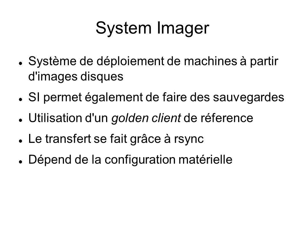 System Imager Système de déploiement de machines à partir d images disques SI permet également de faire des sauvegardes Utilisation d un golden client de réference Le transfert se fait grâce à rsync Dépend de la configuration matérielle
