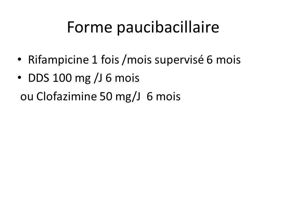 Forme paucibacillaire Rifampicine 1 fois /mois supervisé 6 mois DDS 100 mg /J 6 mois ou Clofazimine 50 mg/J 6 mois