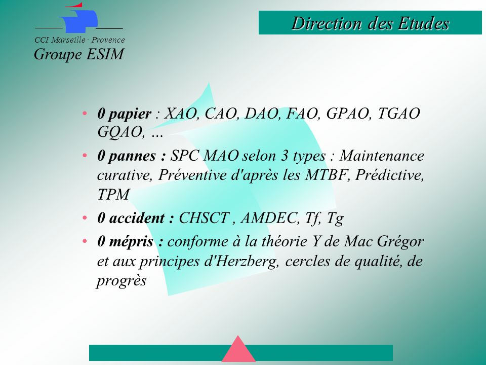 Direction des Etudes CCI Marseille · Provence Groupe ESIM 0 papier : XAO, CAO, DAO, FAO, GPAO, TGAO GQAO, … 0 pannes : SPC MAO selon 3 types : Maintenance curative, Préventive d après les MTBF, Prédictive, TPM 0 accident : CHSCT, AMDEC, Tf, Tg 0 mépris : conforme à la théorie Y de Mac Grégor et aux principes d Herzberg, cercles de qualité, de progrès