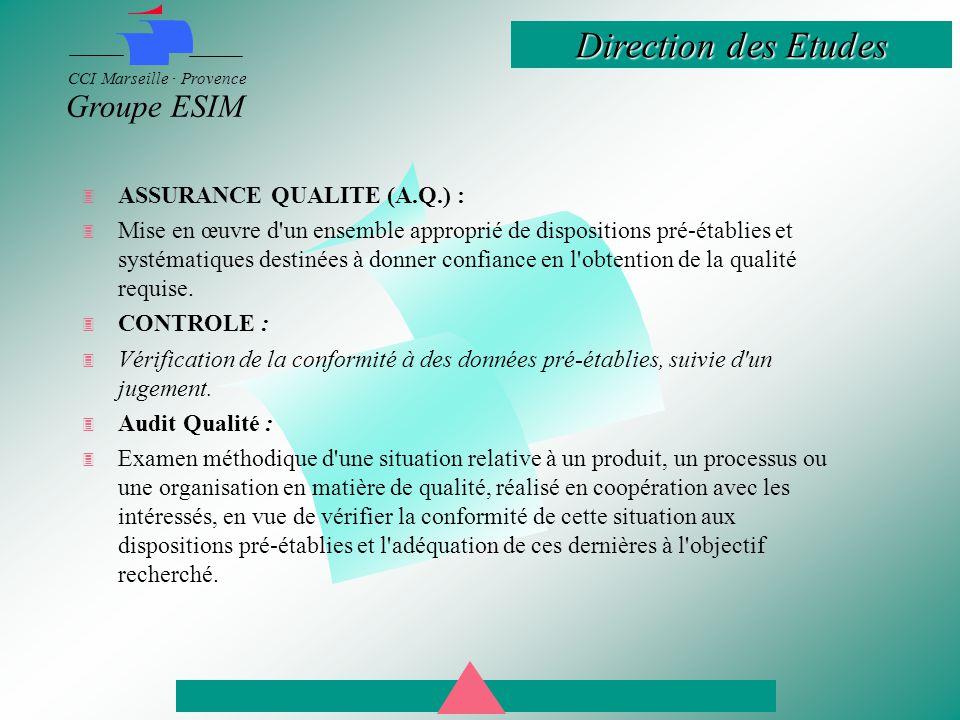 Direction des Etudes CCI Marseille · Provence Groupe ESIM  ASSURANCE QUALITE (A.Q.) :  Mise en œuvre d un ensemble approprié de dispositions pré-établies et systématiques destinées à donner confiance en l obtention de la qualité requise.