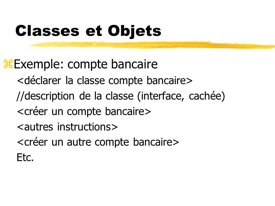 Classes et Objets zExemple: compte bancaire //description de la classe (interface, cachée) Etc.