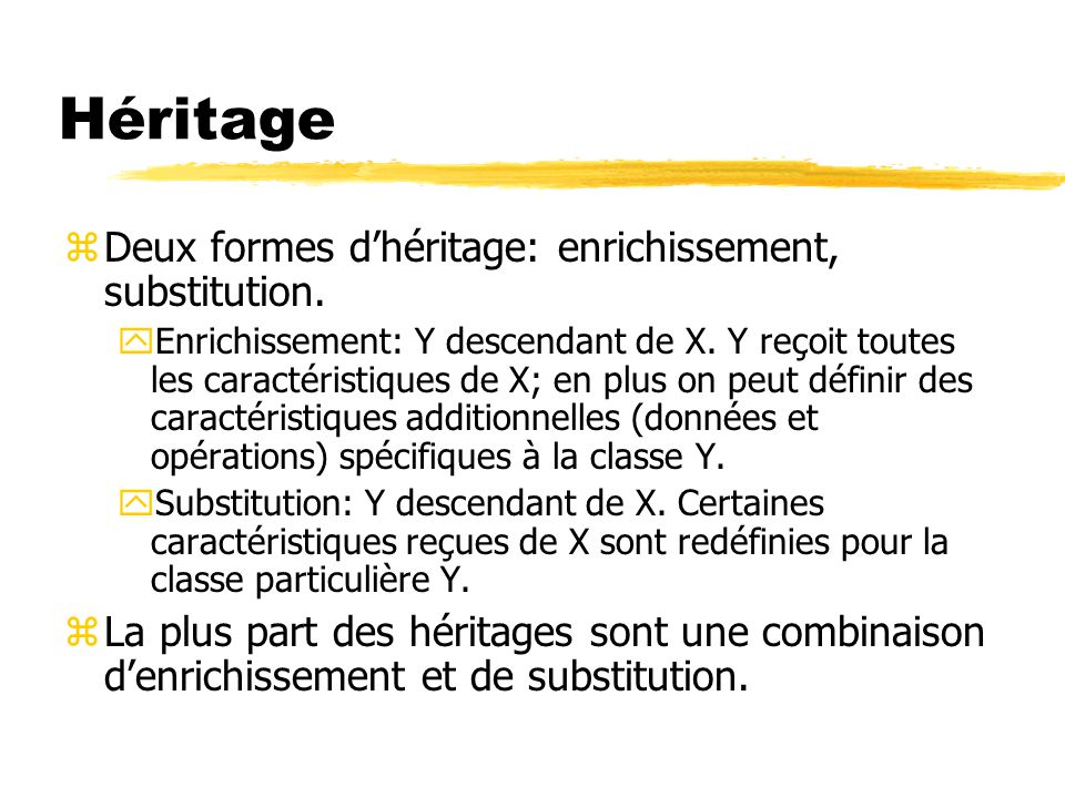 Héritage zDeux formes d'héritage: enrichissement, substitution. yEnrichissement: Y descendant de X. Y reçoit toutes les caractéristiques de X; en plus