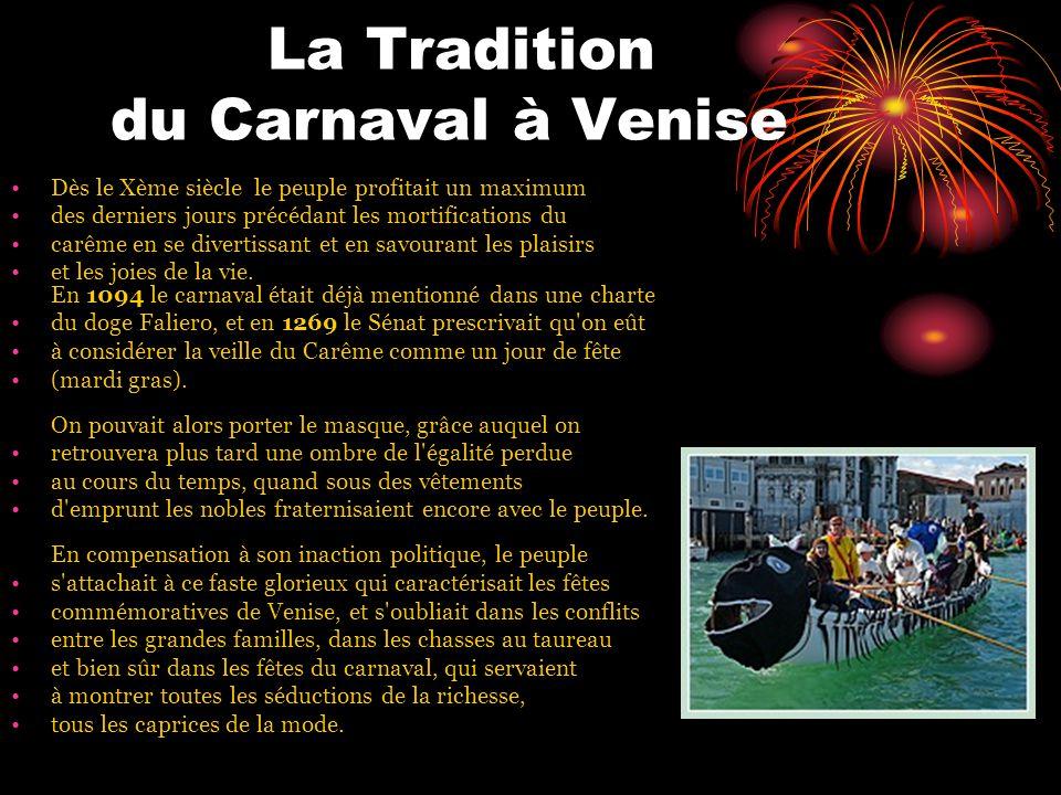 La Tradition du Carnaval à Venise Dès le Xème siècle le peuple profitait un maximum des derniers jours précédant les mortifications du carême en se divertissant et en savourant les plaisirs et les joies de la vie.