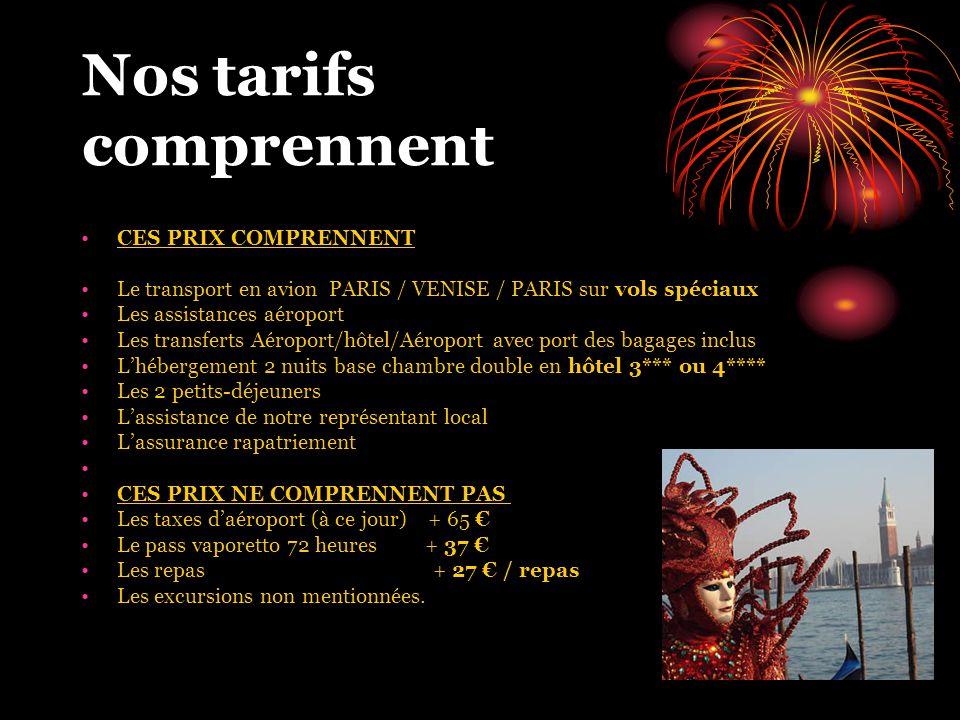 Nos tarifs comprennent CES PRIX COMPRENNENT Le transport en avion PARIS / VENISE / PARIS sur vols spéciaux Les assistances aéroport Les transferts Aéroport/hôtel/Aéroport avec port des bagages inclus L'hébergement 2 nuits base chambre double en hôtel 3*** ou 4**** Les 2 petits-déjeuners L'assistance de notre représentant local L'assurance rapatriement CES PRIX NE COMPRENNENT PAS Les taxes d'aéroport (à ce jour) + 65 € Le pass vaporetto 72 heures + 37 € Les repas + 27 € / repas Les excursions non mentionnées.