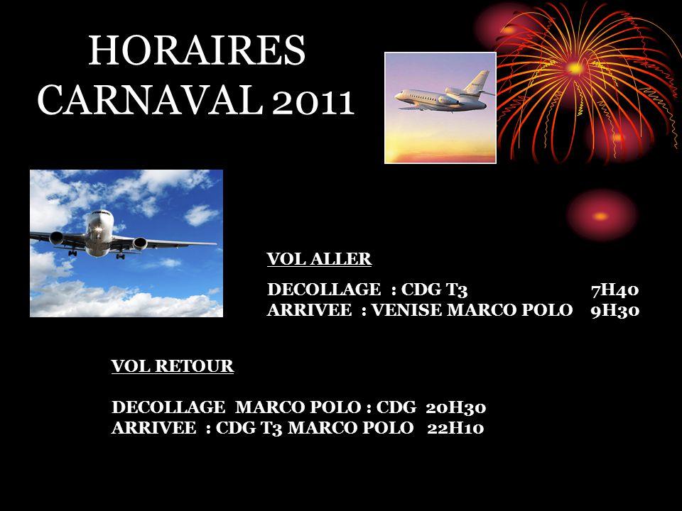 HORAIRES CARNAVAL 2011 VOL ALLER DECOLLAGE : CDG T3 7H40 ARRIVEE : VENISE MARCO POLO 9H30 VOL RETOUR DECOLLAGE MARCO POLO : CDG 20H30 ARRIVEE : CDG T3 MARCO POLO 22H10