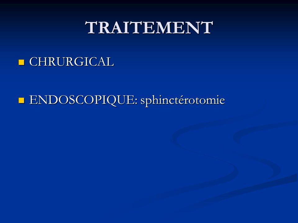 TRAITEMENT CHRURGICAL CHRURGICAL ENDOSCOPIQUE: sphinctérotomie ENDOSCOPIQUE: sphinctérotomie