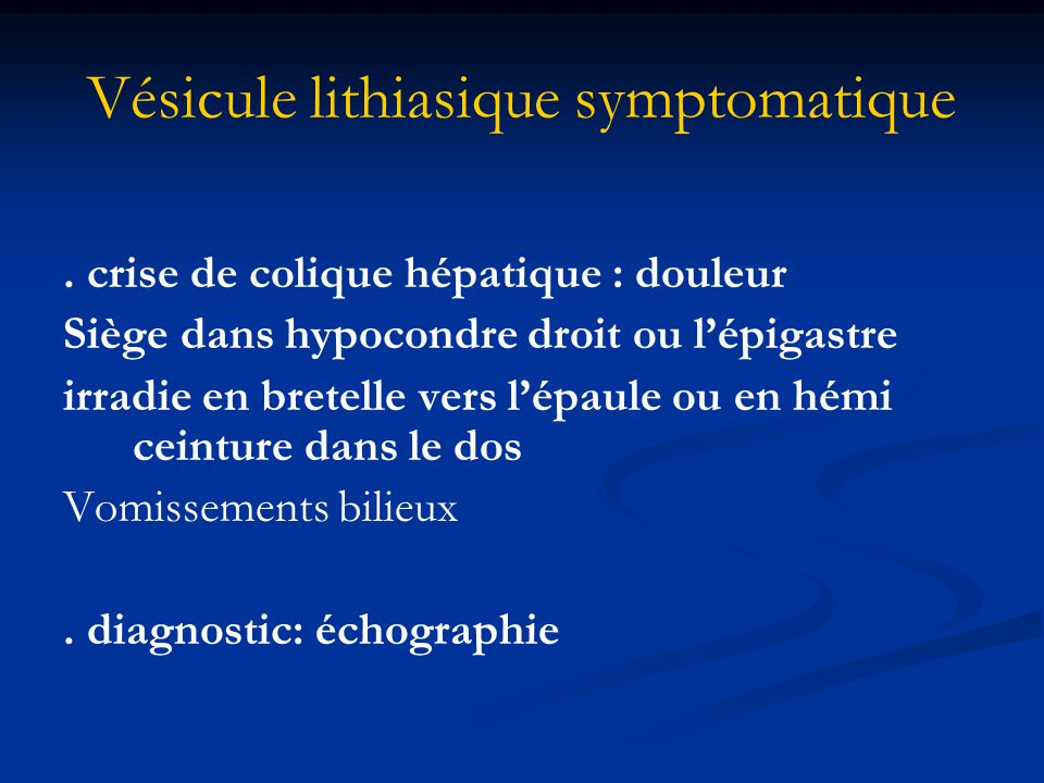 Vésicule lithiasique symptomatique. crise de colique hépatique : douleur Siège dans hypocondre droit ou l'épigastre irradie en bretelle vers l'épaule