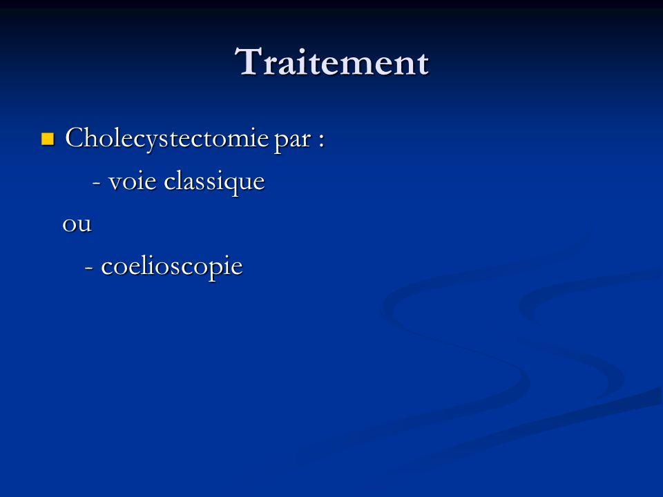 Traitement Cholecystectomie par : Cholecystectomie par : - voie classique - voie classique ou ou - coelioscopie - coelioscopie