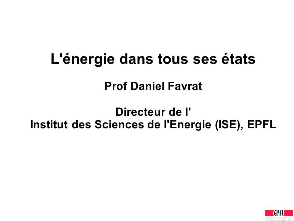 L'énergie dans tous ses états Prof Daniel Favrat Directeur de l' Institut des Sciences de l'Energie (ISE), EPFL
