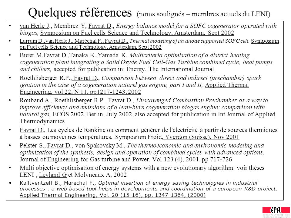 Quelques références (noms soulignés = membres actuels du LENI) van Herle J., Membrez Y, Favrat D., Energy balance model for a SOFC cogenerator operated with biogas, Symposium on Fuel cells Science and Technology, Amsterdam, Sept 2002 Larrain D.,van Herle J., Maréchal F., Favrat D., Thermal modeling of an anode supported SOFC cell, Symposium on Fuel cells Science and Technology, Amsterdam, Sept 2002 Burer M,Favrat D.,Tanaka K.,Yamada K, Multicriteria optimisation of a district heating cogeneration plant integrating a Solid Oxyde Fuel Cell-Gas Turbine combined cycle, heat pumps and chillers, accepted for publication in: Energy.