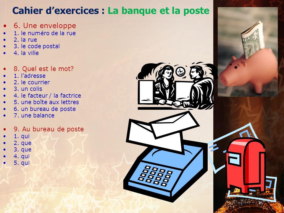Cahier d'exercices : La banque et la poste 1. Monnaies 1. billets 2. pièces 3. liquide 4. euros 5. billets 6. pièces 2. Conversation 1. dois 2. billet
