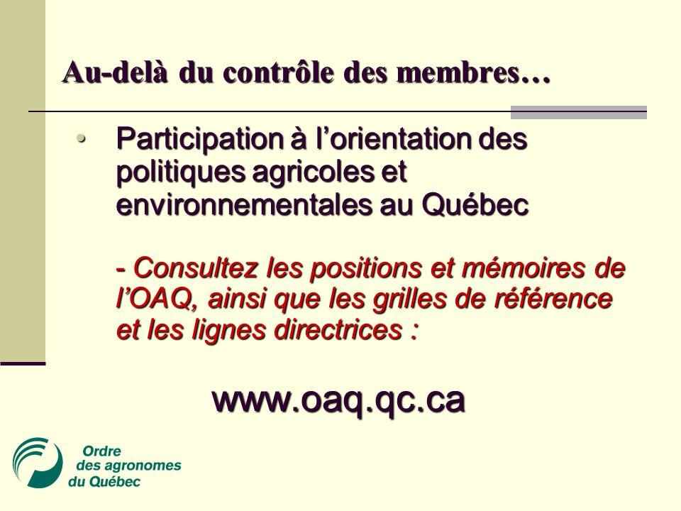 Au-delà du contrôle des membres… Participation à l'orientation des politiques agricoles et environnementales au Québec Participation à l'orientation des politiques agricoles et environnementales au Québec - Consultez les positions et mémoires de l'OAQ, ainsi que les grilles de référence et les lignes directrices : - Consultez les positions et mémoires de l'OAQ, ainsi que les grilles de référence et les lignes directrices :www.oaq.qc.ca