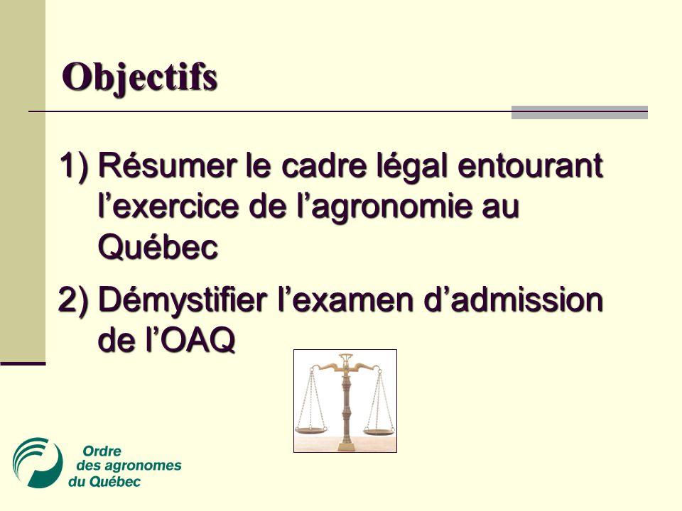 1) Résumer le cadre légal entourant l'exercice de l'agronomie au Québec Objectifs 2) Démystifier l'examen d'admission de l'OAQ