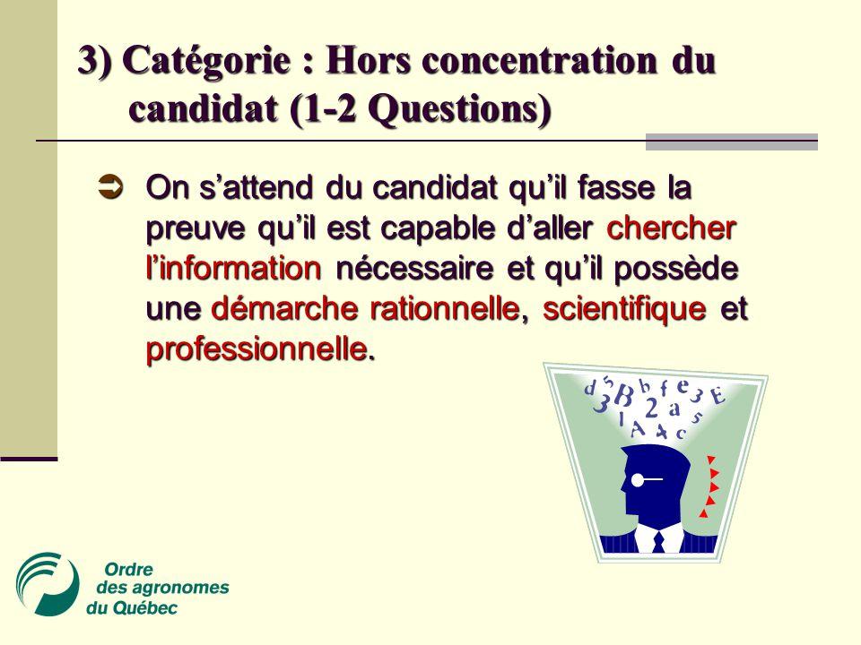 3) Catégorie : Hors concentration du candidat (1-2 Questions)  On s'attend du candidat qu'il fasse la preuve qu'il est capable d'aller chercher l'information nécessaire et qu'il possède une démarche rationnelle, scientifique et professionnelle.