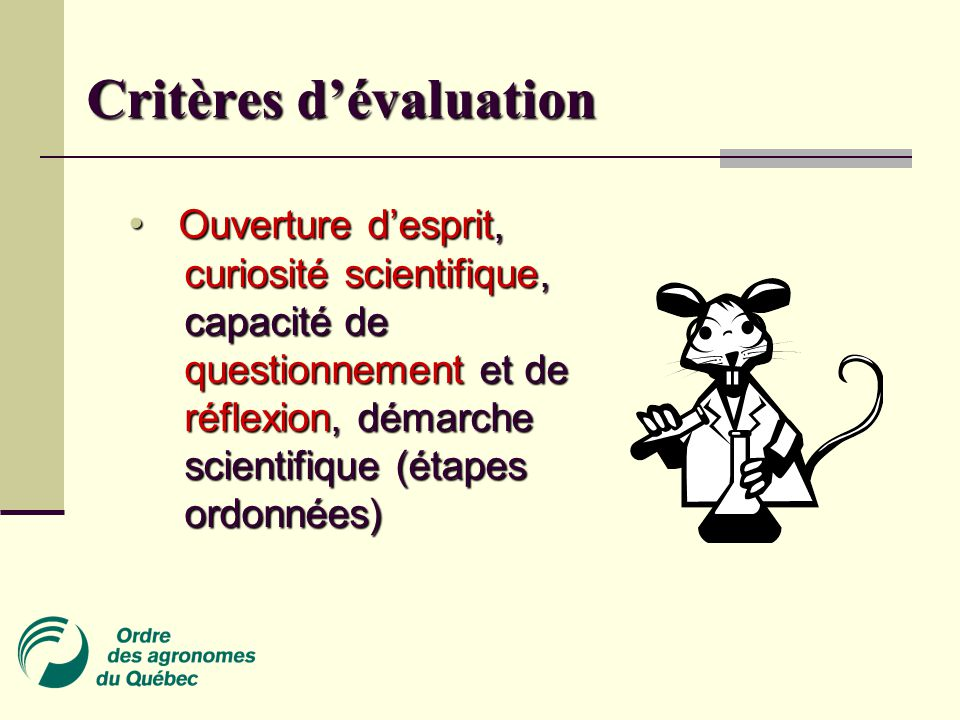 Critères d'évaluation Ouverture d'esprit, curiosité scientifique, capacité de questionnement et de réflexion, démarche scientifique (étapes ordonnées) Ouverture d'esprit, curiosité scientifique, capacité de questionnement et de réflexion, démarche scientifique (étapes ordonnées)