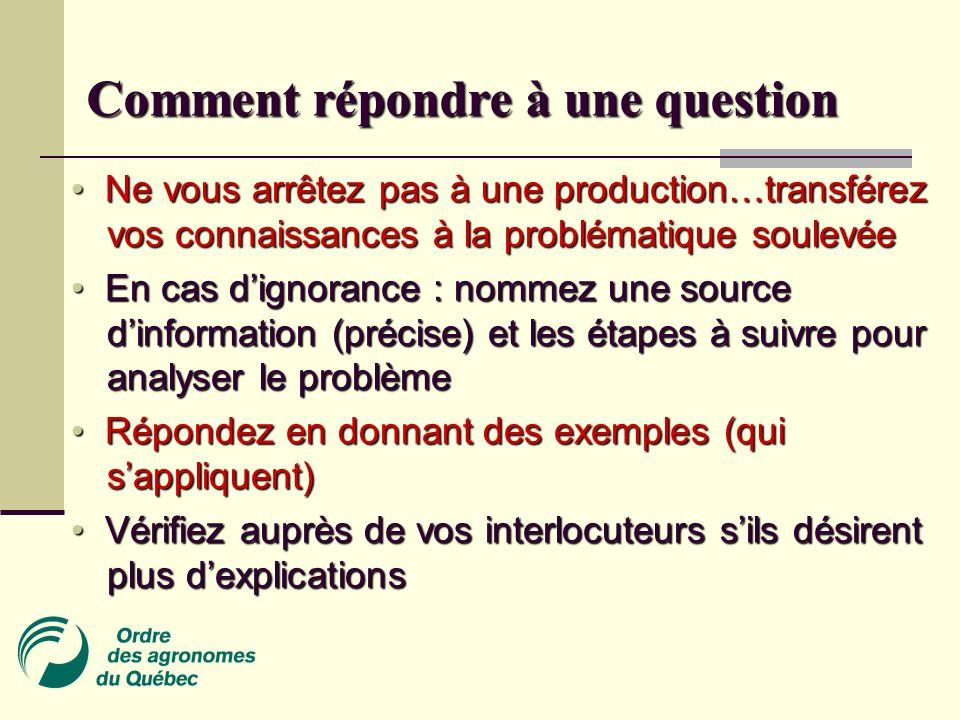 Ne vous arrêtez pas à une production…transférez vos connaissances à la problématique soulevée Ne vous arrêtez pas à une production…transférez vos connaissances à la problématique soulevée En cas d'ignorance : nommez une source d'information (précise) et les étapes à suivre pour analyser le problème En cas d'ignorance : nommez une source d'information (précise) et les étapes à suivre pour analyser le problème Répondez en donnant des exemples (qui s'appliquent) Répondez en donnant des exemples (qui s'appliquent) Vérifiez auprès de vos interlocuteurs s'ils désirent plus d'explications Vérifiez auprès de vos interlocuteurs s'ils désirent plus d'explications