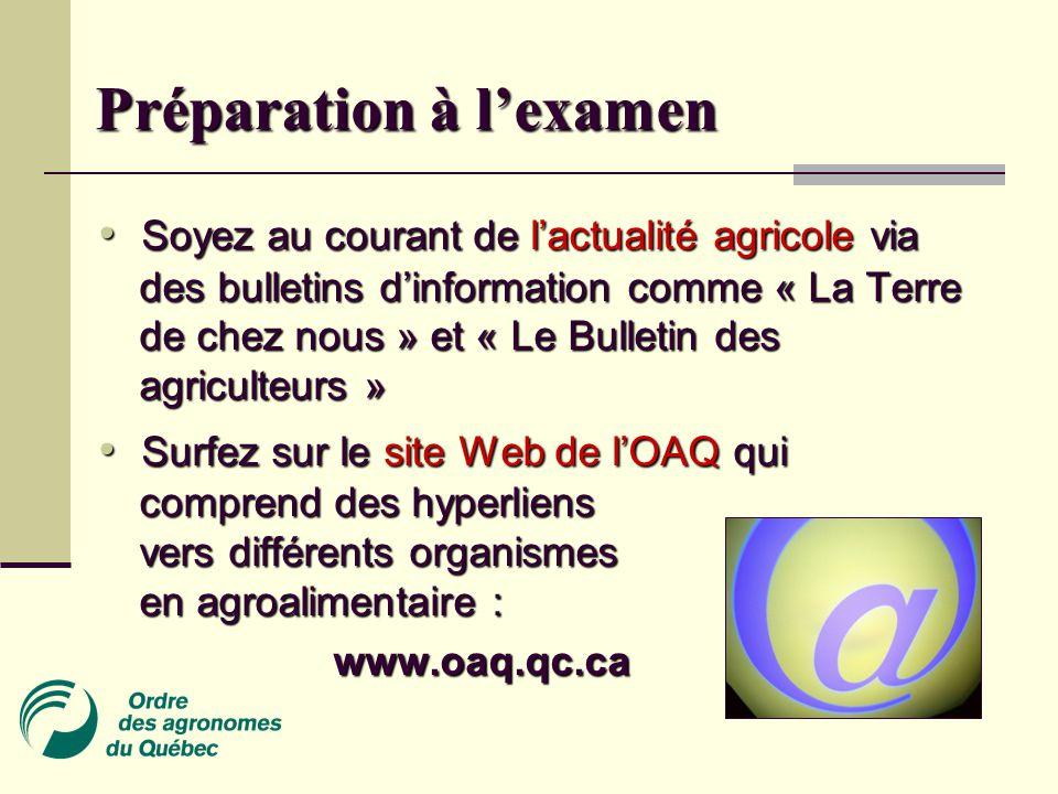 Préparation à l'examen Soyez au courant de l'actualité agricole via des bulletins d'information comme « La Terre de chez nous » et « Le Bulletin des agriculteurs » Soyez au courant de l'actualité agricole via des bulletins d'information comme « La Terre de chez nous » et « Le Bulletin des agriculteurs » Surfez sur le site Web de l'OAQ qui comprend des hyperliens vers différents organismes en agroalimentaire : Surfez sur le site Web de l'OAQ qui comprend des hyperliens vers différents organismes en agroalimentaire : www.oaq.qc.ca www.oaq.qc.ca