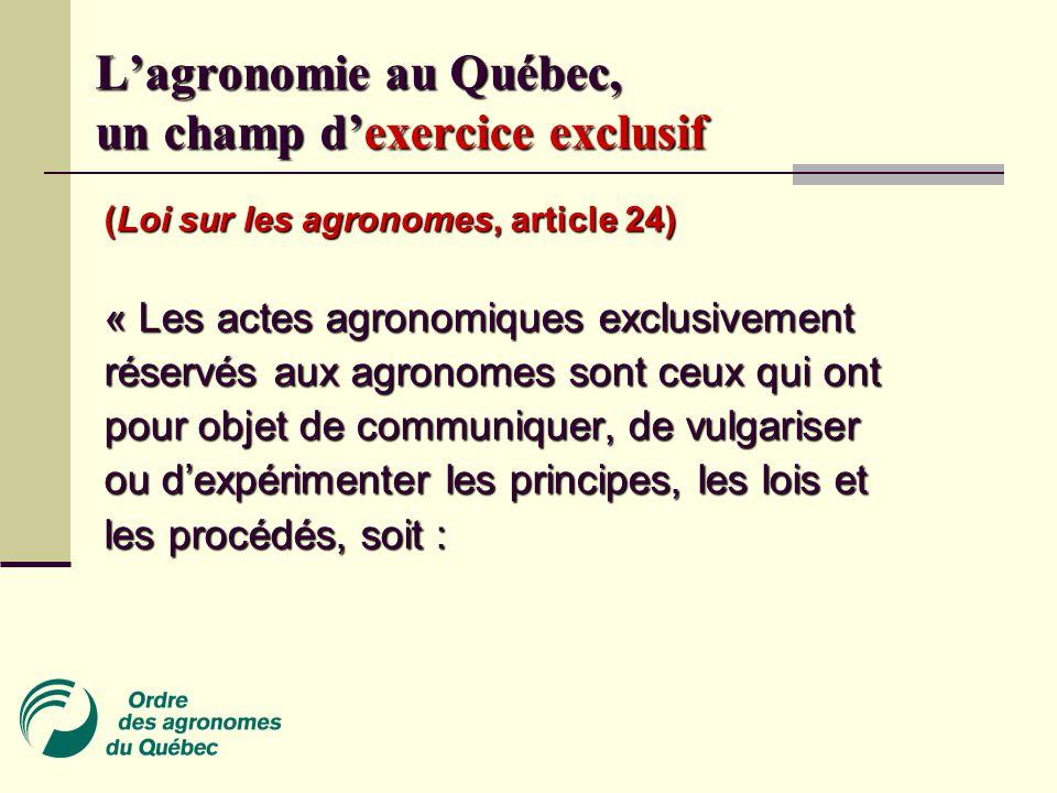 (Loi sur les agronomes, article 24) « Les actes agronomiques exclusivement réservés aux agronomes sont ceux qui ont pour objet de communiquer, de vulgariser ou d'expérimenter les principes, les lois et les procédés, soit : L'agronomie au Québec, un champ d'exercice exclusif
