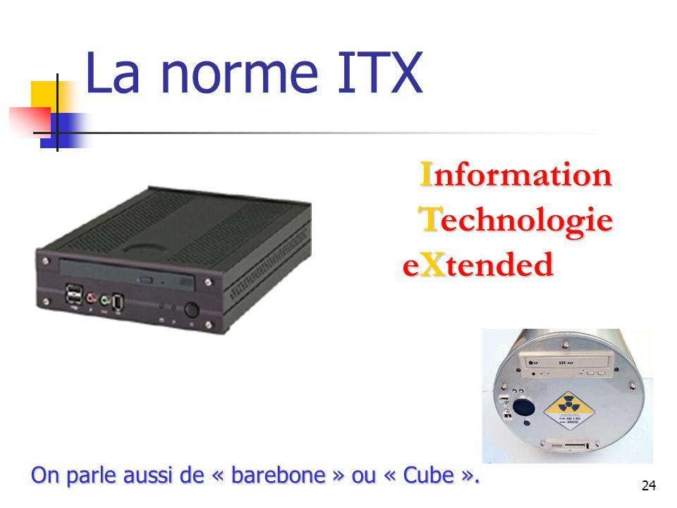 24 La norme ITX Information Information Technologie Technologie eXtended On parle aussi de « barebone » ou « Cube ».