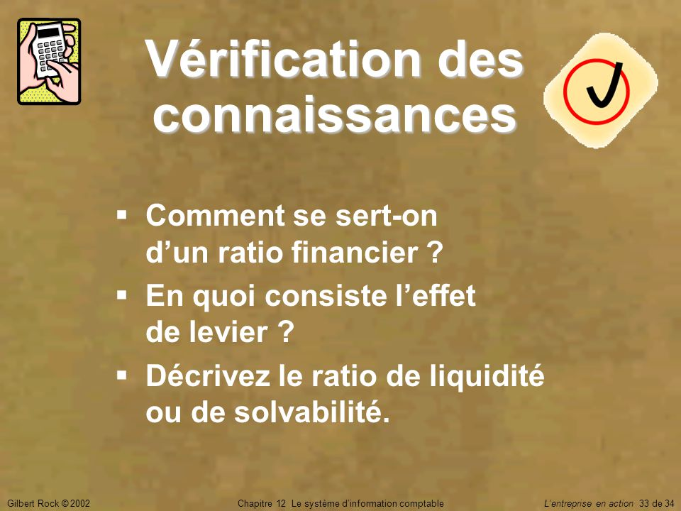 Gilbert Rock © 2002Chapitre 12 Le système d'information comptable L'entreprise en action 33 de 34 Vérification des connaissances  Comment se sert-on