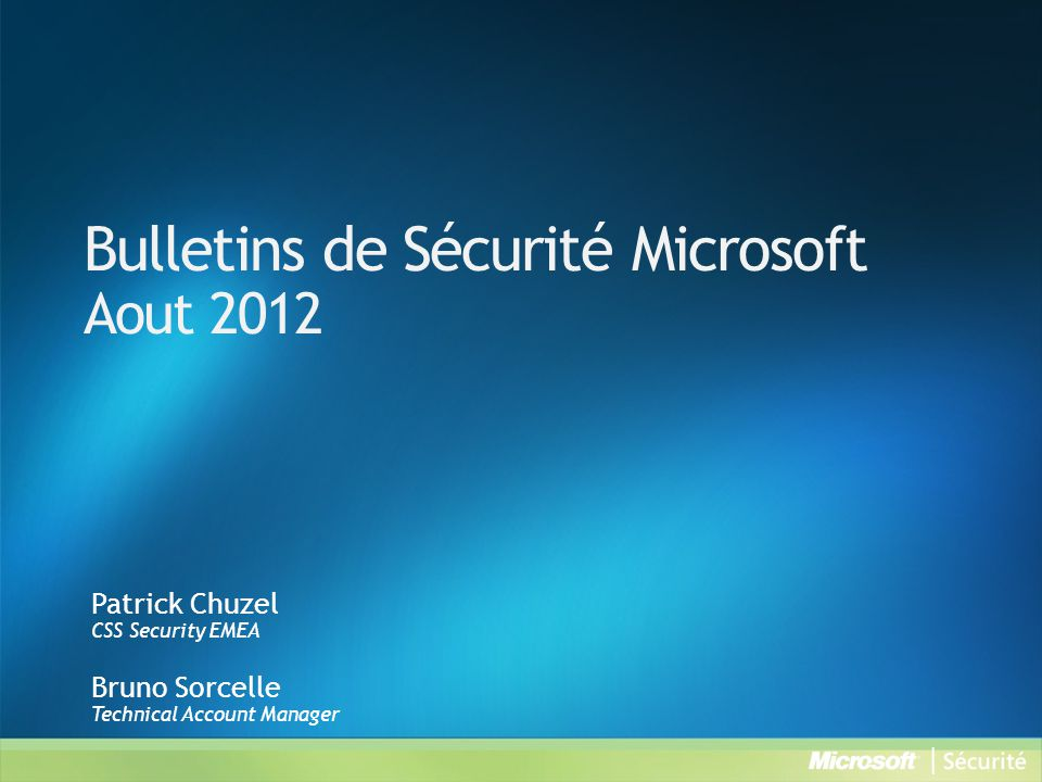 Bulletins de Sécurité Microsoft Aout 2012 Patrick Chuzel CSS Security EMEA Bruno Sorcelle Technical Account Manager