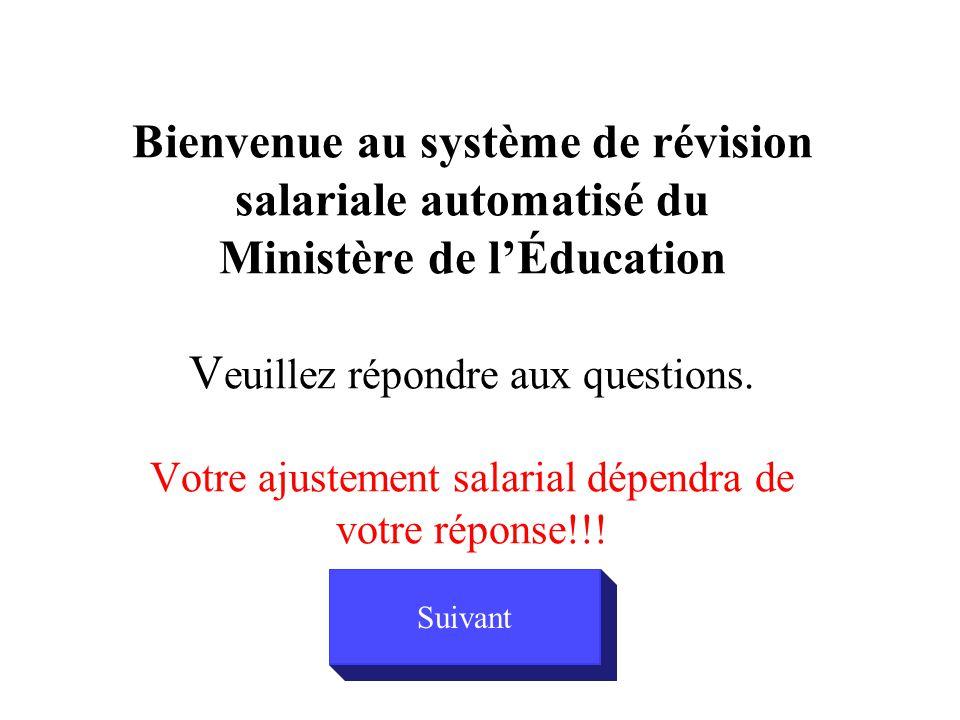 Bienvenue au système de révision salariale automatisé du Ministère de l'Éducation V euillez répondre aux questions. Votre ajustement salarial dépendra