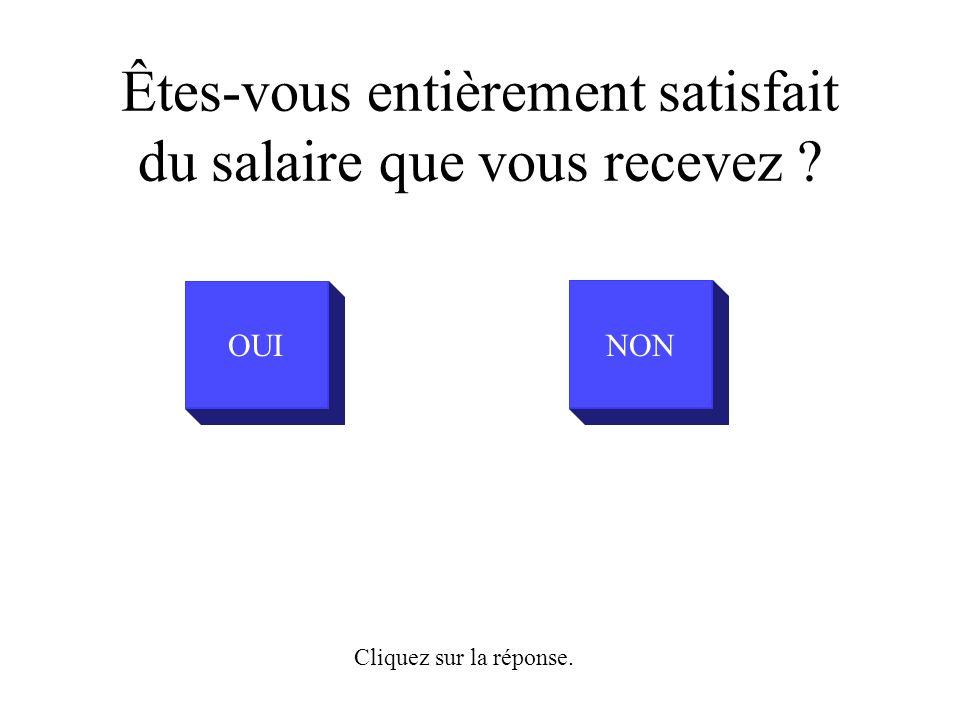 Êtes-vous entièrement satisfait du salaire que vous recevez OUINON Cliquez sur la réponse.