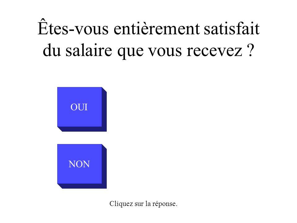 OUI NON Cliquez sur la réponse. Êtes-vous entièrement satisfait du salaire que vous recevez ?