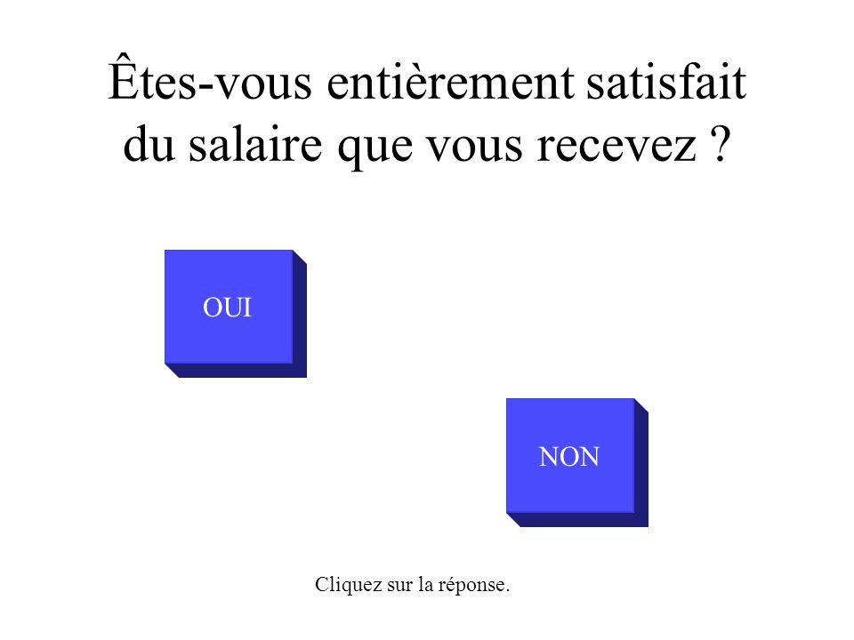 OUI NON Êtes-vous entièrement satisfait du salaire que vous recevez Cliquez sur la réponse.