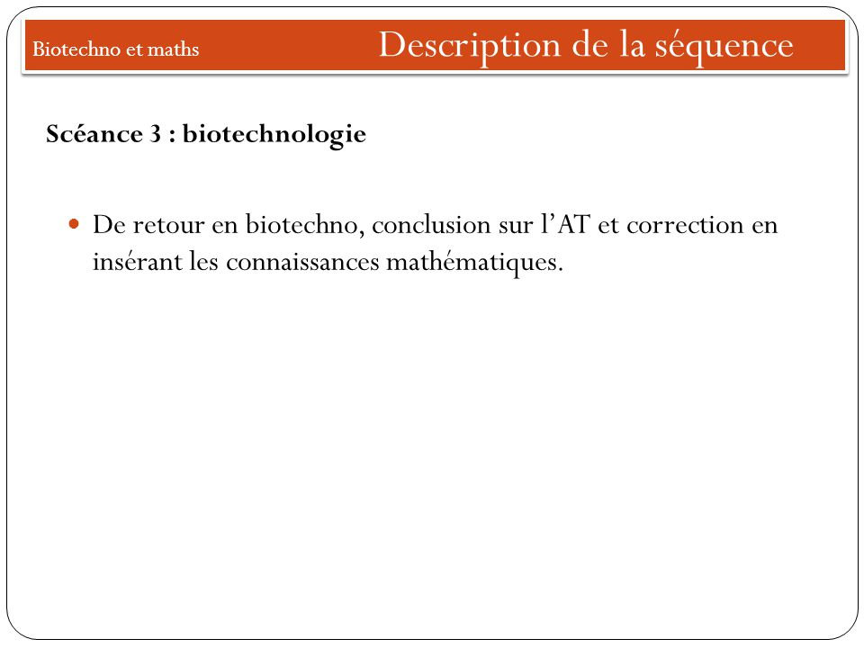 Biotechno et maths Description de la séquence De retour en biotechno, conclusion sur l'AT et correction en insérant les connaissances mathématiques. S