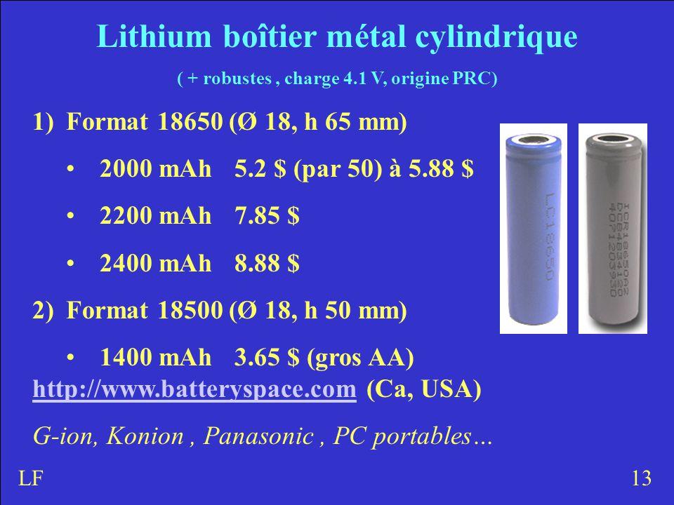 Lithium boîtier métal cylindrique ( + robustes, charge 4.1 V, origine PRC) 1)Format 18650 (Ø 18, h 65 mm) 2000 mAh5.2 $ (par 50) à 5.88 $ 2200 mAh7.85 $ 2400 mAh8.88 $ 2)Format 18500 (Ø 18, h 50 mm) 1400 mAh3.65 $ (gros AA) http://www.batteryspace.comhttp://www.batteryspace.com (Ca, USA) G-ion, Konion, Panasonic, PC portables… 13LF