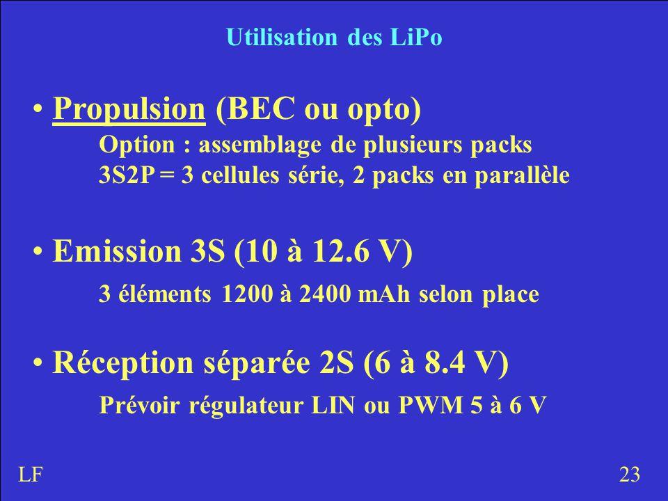 Utilisation des LiPo Propulsion (BEC ou opto) Option : assemblage de plusieurs packs 3S2P = 3 cellules série, 2 packs en parallèle Emission 3S (10 à 12.6 V) 3 éléments 1200 à 2400 mAh selon place Réception séparée 2S (6 à 8.4 V) Prévoir régulateur LIN ou PWM 5 à 6 V 23LF