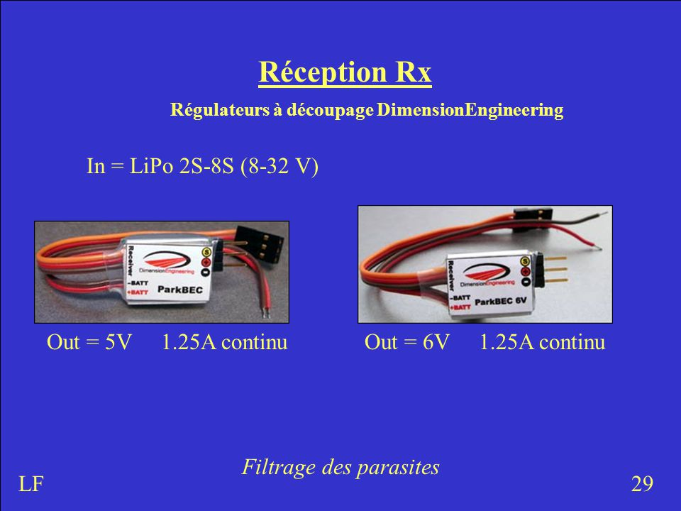 Réception Rx Régulateurs à découpage DimensionEngineering 29LF Out = 5V 1.25A continu In = LiPo 2S-8S (8-32 V) Filtrage des parasites Out = 6V 1.25A continu
