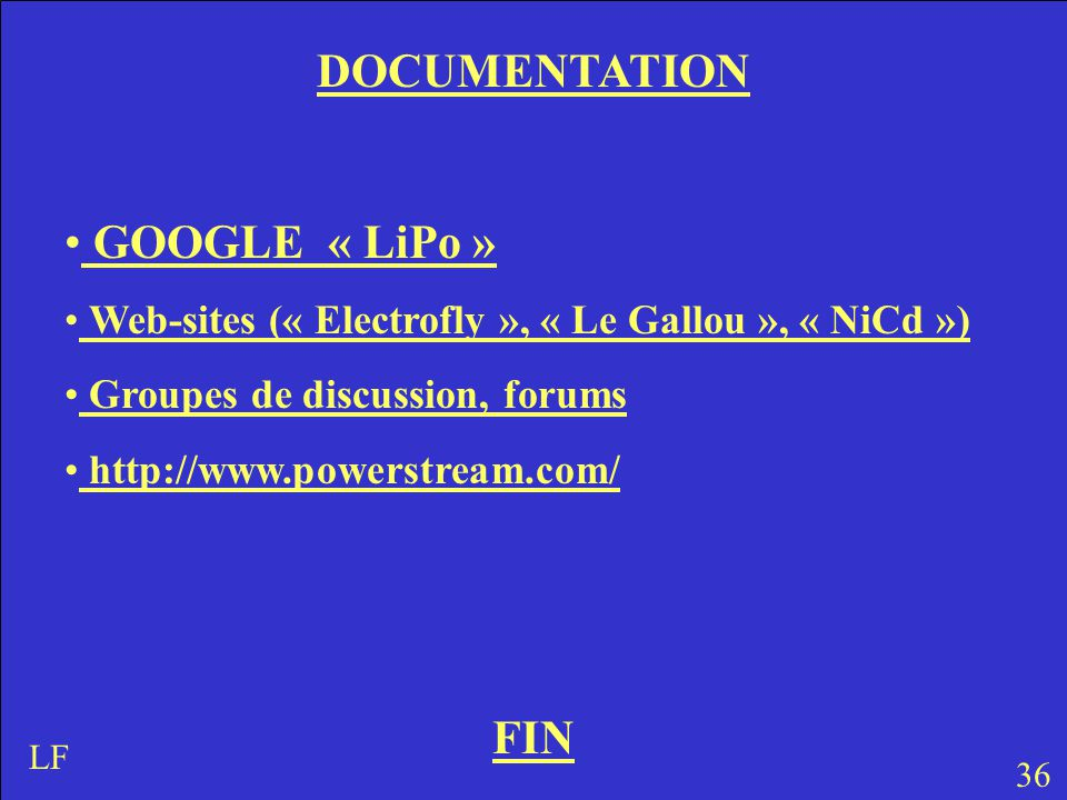 FIN 36 LF DOCUMENTATION GOOGLE « LiPo » Web-sites (« Electrofly », « Le Gallou », « NiCd ») Groupes de discussion, forums http://www.powerstream.com/