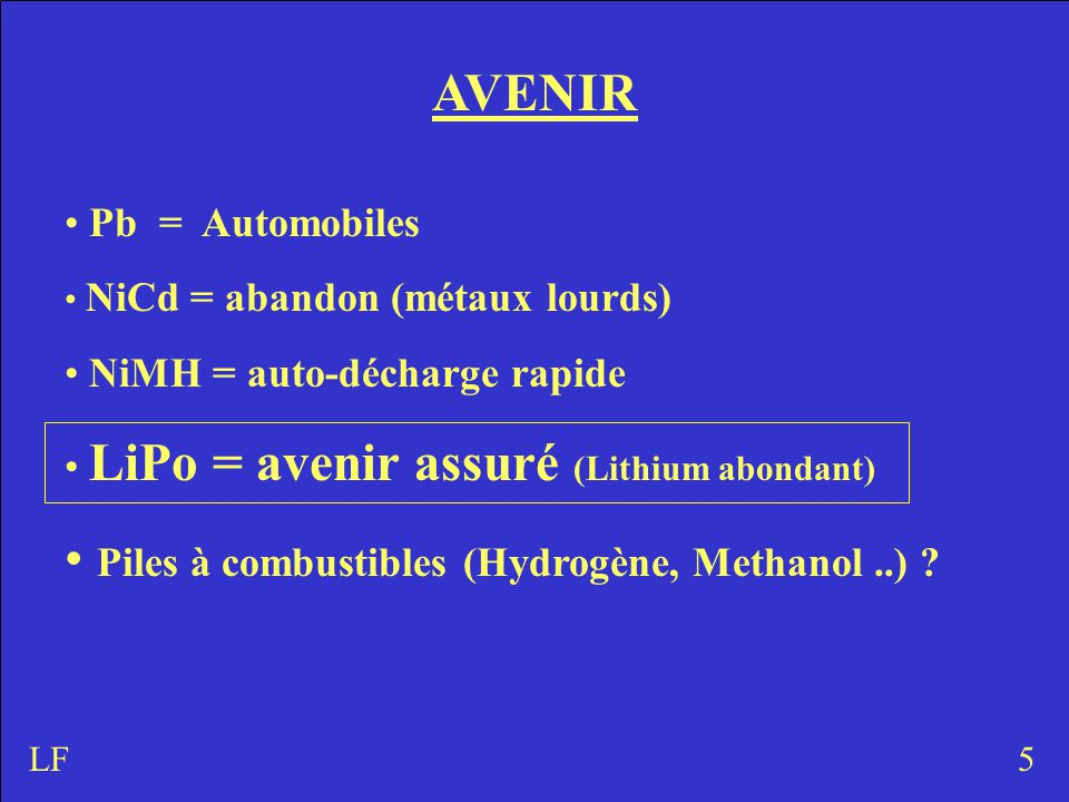 AVENIR Pb = Automobiles NiCd = abandon (métaux lourds) NiMH = auto-décharge rapide LiPo = avenir assuré (Lithium abondant) Piles à combustibles (Hydrogène, Methanol..) .