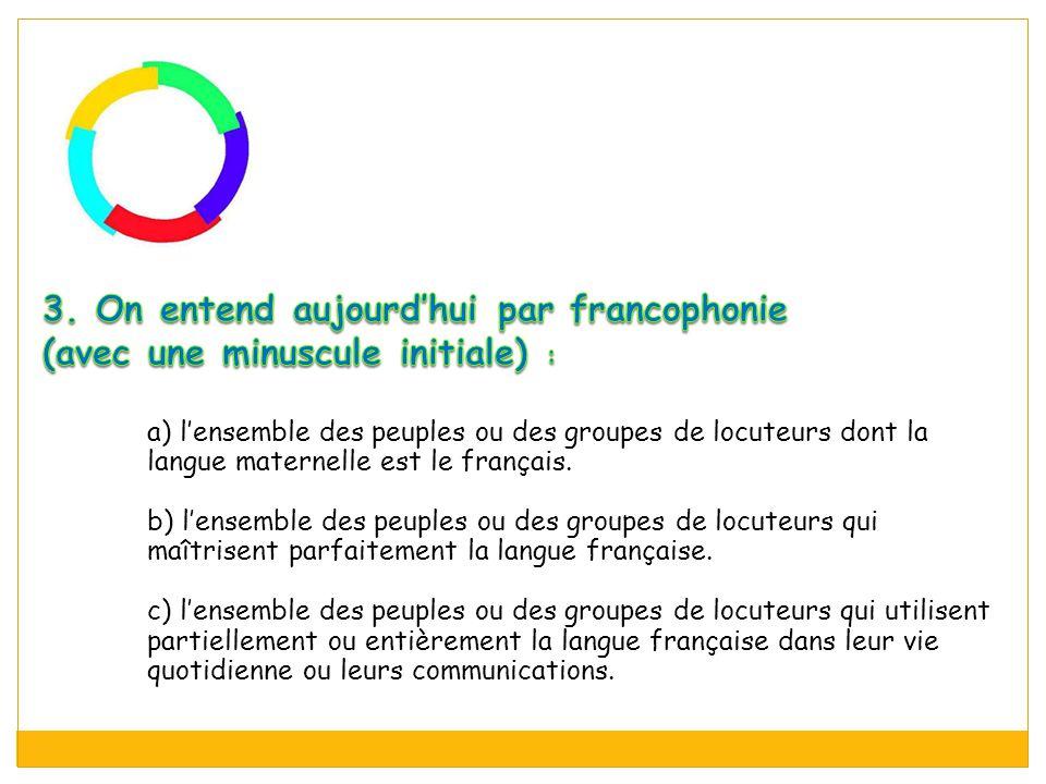 a) l'ensemble des peuples ou des groupes de locuteurs dont la langue maternelle est le français. b) l'ensemble des peuples ou des groupes de locuteurs