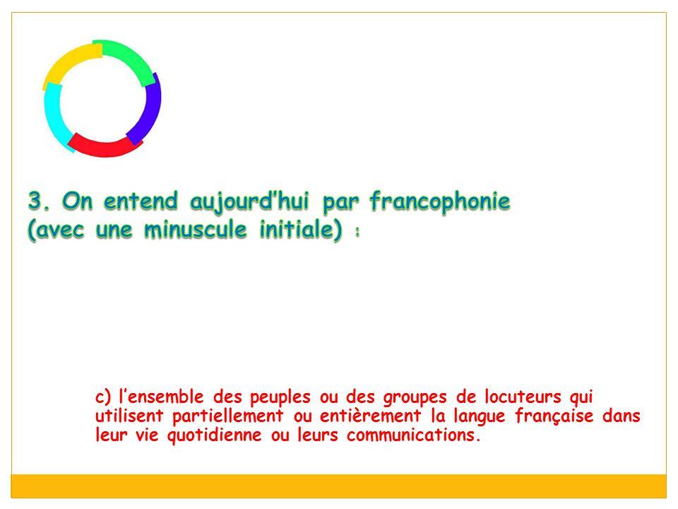 c) l'ensemble des peuples ou des groupes de locuteurs qui utilisent partiellement ou entièrement la langue française dans leur vie quotidienne ou leurs communications.